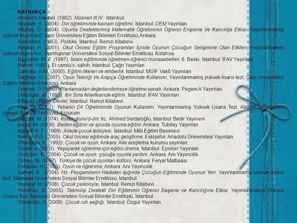 KAYNAKÇA Ahmed b Hanbel. (1982). Müsned III,IV, İstanbul, Akyürek, S. (2004). Din öğretiminde kavram öğretimi, İstanbul: DEM Yayınları. Altunay, D. (2