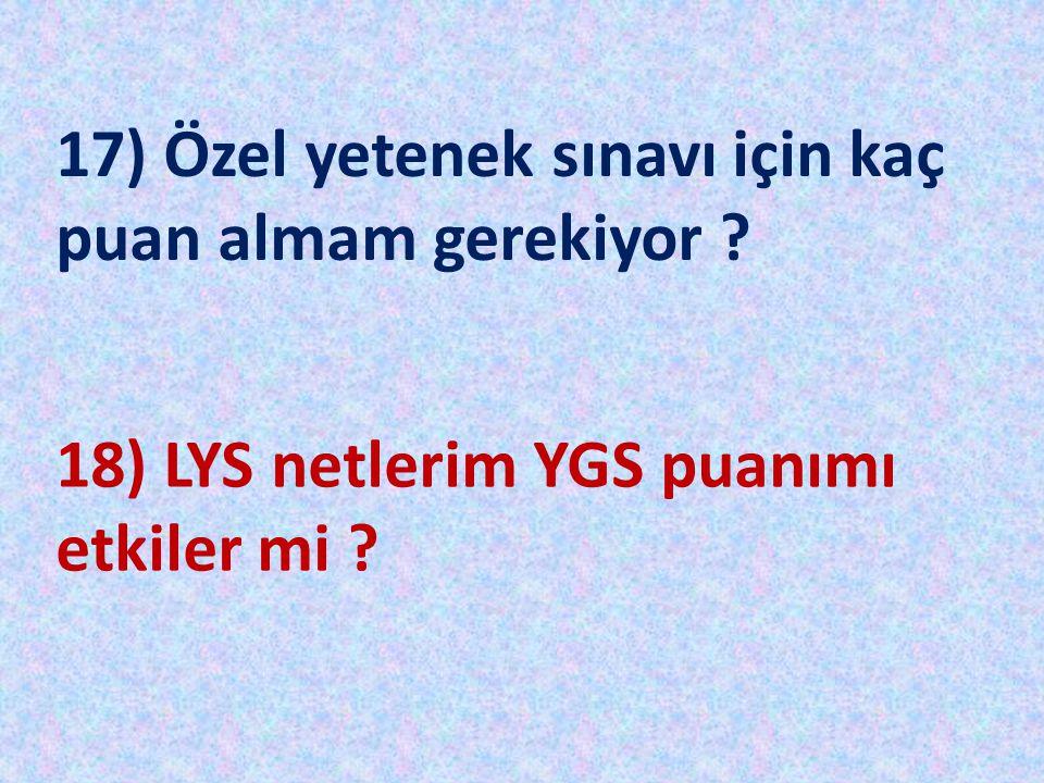 17) Özel yetenek sınavı için kaç puan almam gerekiyor ? 18) LYS netlerim YGS puanımı etkiler mi ?