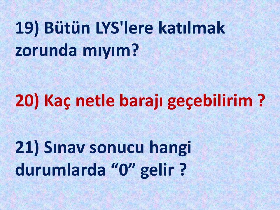 """19) Bütün LYS'lere katılmak zorunda mıyım? 20) Kaç netle barajı geçebilirim ? 21) Sınav sonucu hangi durumlarda """"0"""" gelir ?"""