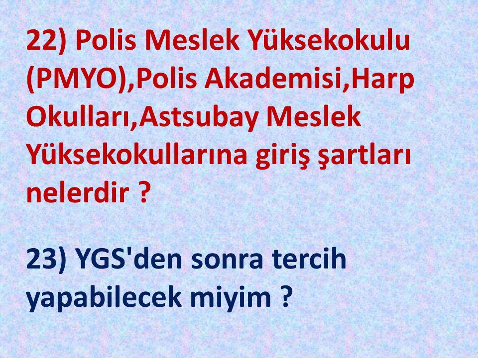 22) Polis Meslek Yüksekokulu (PMYO),Polis Akademisi,Harp Okulları,Astsubay Meslek Yüksekokullarına giriş şartları nelerdir ? 23) YGS'den sonra tercih