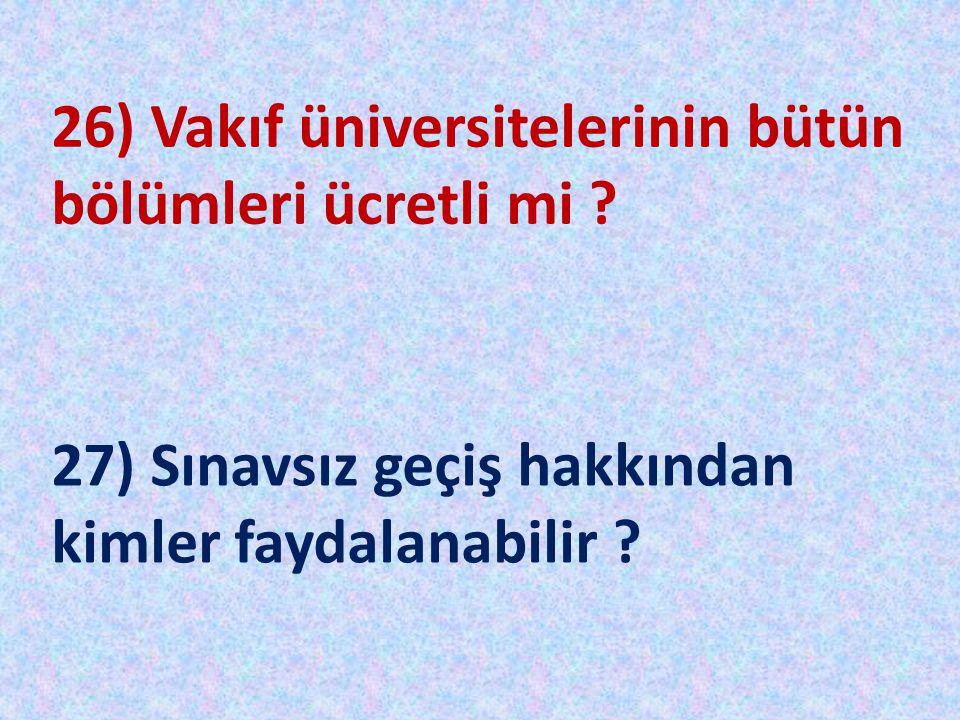 26) Vakıf üniversitelerinin bütün bölümleri ücretli mi ? 27) Sınavsız geçiş hakkından kimler faydalanabilir ?