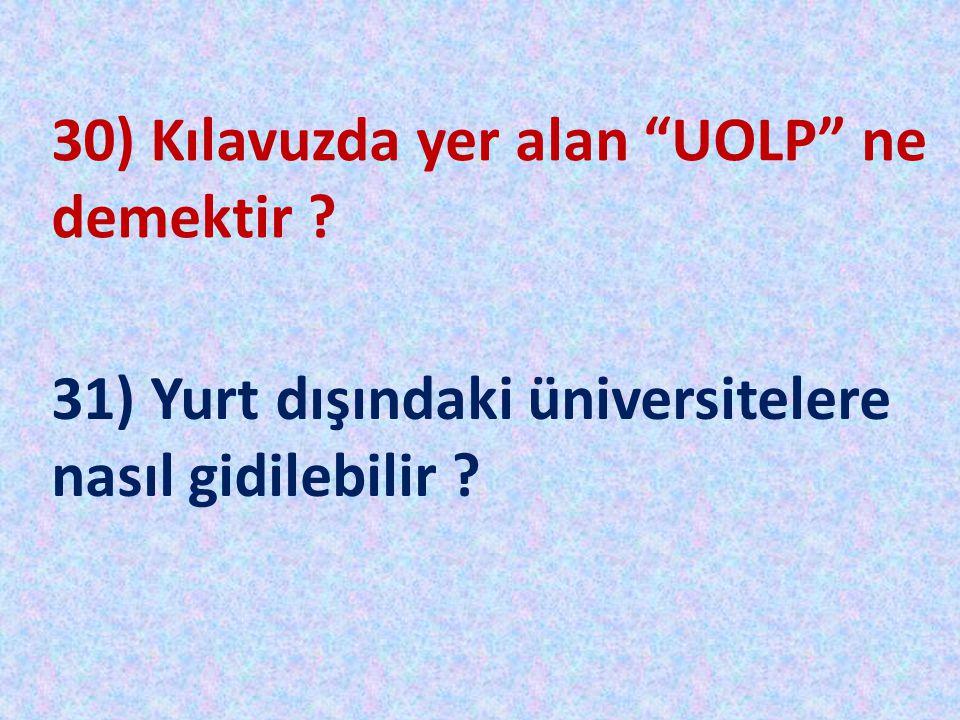 """30) Kılavuzda yer alan """"UOLP"""" ne demektir ? 31) Yurt dışındaki üniversitelere nasıl gidilebilir ?"""