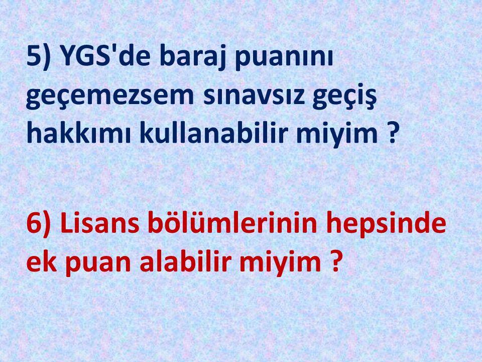 5) YGS'de baraj puanını geçemezsem sınavsız geçiş hakkımı kullanabilir miyim ? 6) Lisans bölümlerinin hepsinde ek puan alabilir miyim ?