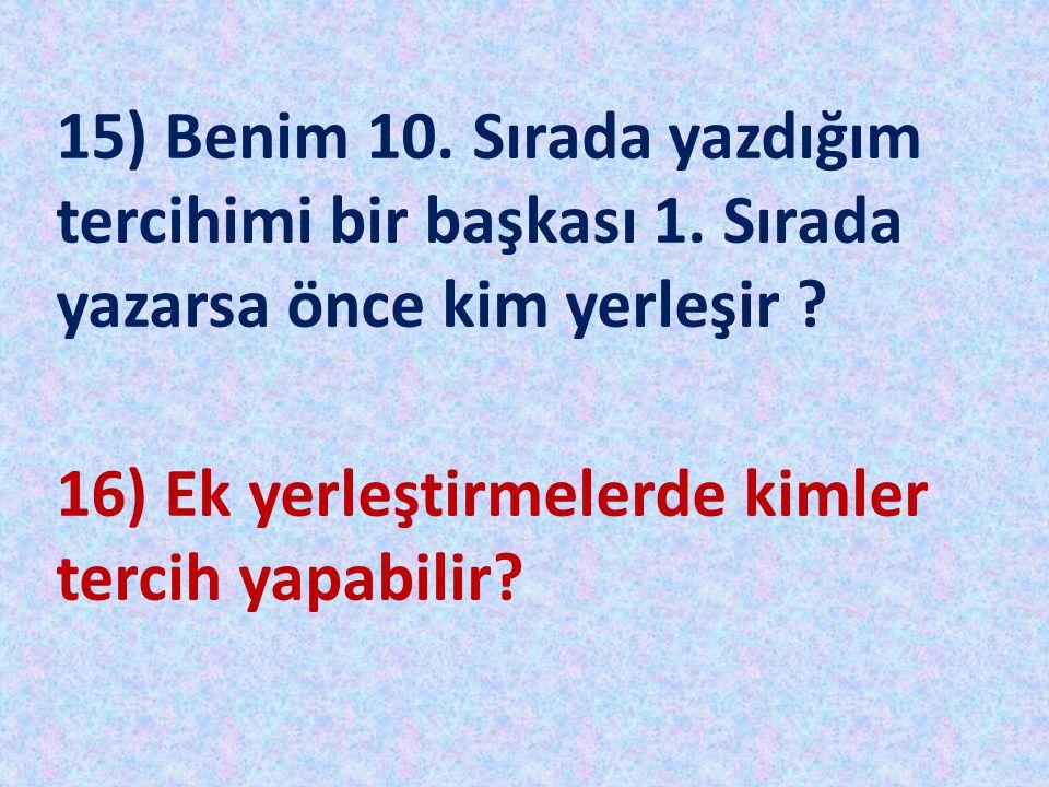 15) Benim 10. Sırada yazdığım tercihimi bir başkası 1. Sırada yazarsa önce kim yerleşir ? 16) Ek yerleştirmelerde kimler tercih yapabilir?
