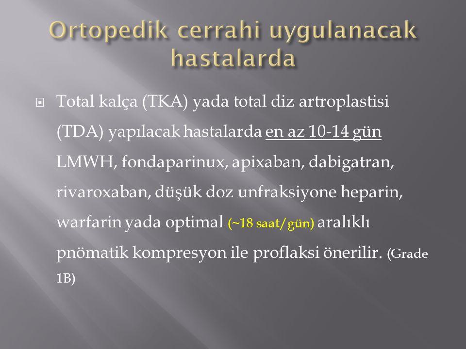  Total kalça (TKA) yada total diz artroplastisi (TDA) yapılacak hastalarda en az 10-14 gün LMWH, fondaparinux, apixaban, dabigatran, rivaroxaban, düş