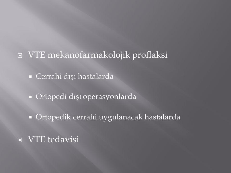  VTE mekanofarmakolojik proflaksi  Cerrahi dışı hastalarda  Ortopedi dışı operasyonlarda  Ortopedik cerrahi uygulanacak hastalarda  VTE tedavisi