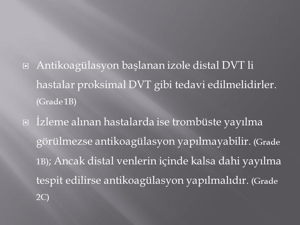  Antikoagülasyon başlanan izole distal DVT li hastalar proksimal DVT gibi tedavi edilmelidirler. (Grade 1B)  İzleme alınan hastalarda ise trombüste