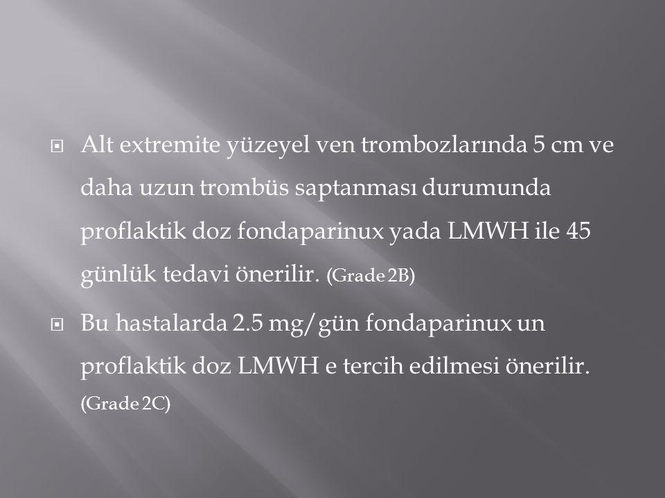  Alt extremite yüzeyel ven trombozlarında 5 cm ve daha uzun trombüs saptanması durumunda proflaktik doz fondaparinux yada LMWH ile 45 günlük tedavi ö