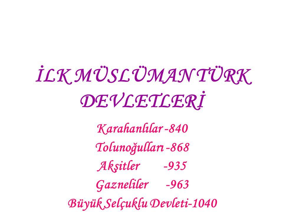 İLK MÜSLÜMAN TÜRK DEVLETLERİ Karahanlılar -840 Tolunoğulları -868 Akşitler -935 Gazneliler -963 Büyük Selçuklu Devleti-1040