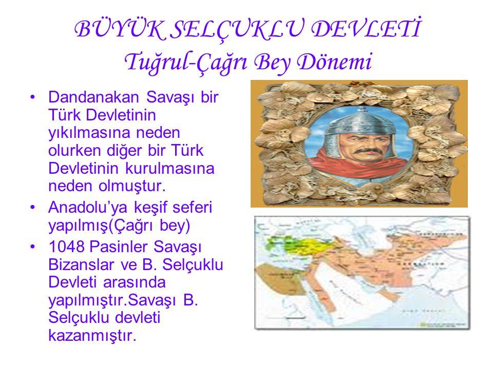 BÜYÜK SELÇUKLU DEVLETİ Tuğrul-Çağrı Bey Dönemi Dandanakan Savaşı bir Türk Devletinin yıkılmasına neden olurken diğer bir Türk Devletinin kurulmasına n