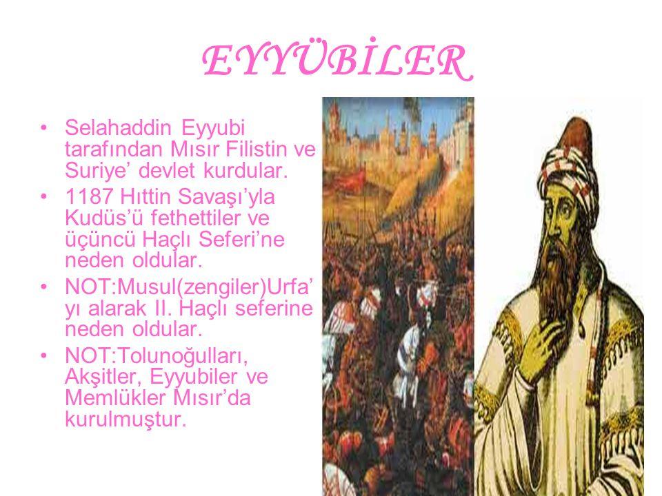 EYYÜBİLER Selahaddin Eyyubi tarafından Mısır Filistin ve Suriye' devlet kurdular. 1187 Hıttin Savaşı'yla Kudüs'ü fethettiler ve üçüncü Haçlı Seferi'ne