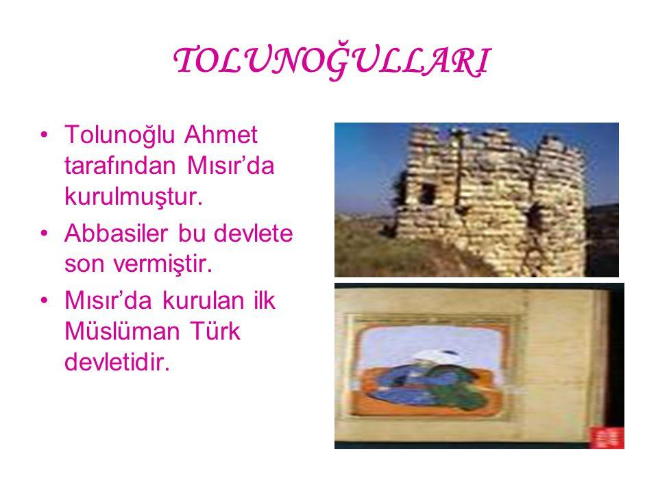 TOLUNOĞULLARI Tolunoğlu Ahmet tarafından Mısır'da kurulmuştur. Abbasiler bu devlete son vermiştir. Mısır'da kurulan ilk Müslüman Türk devletidir.