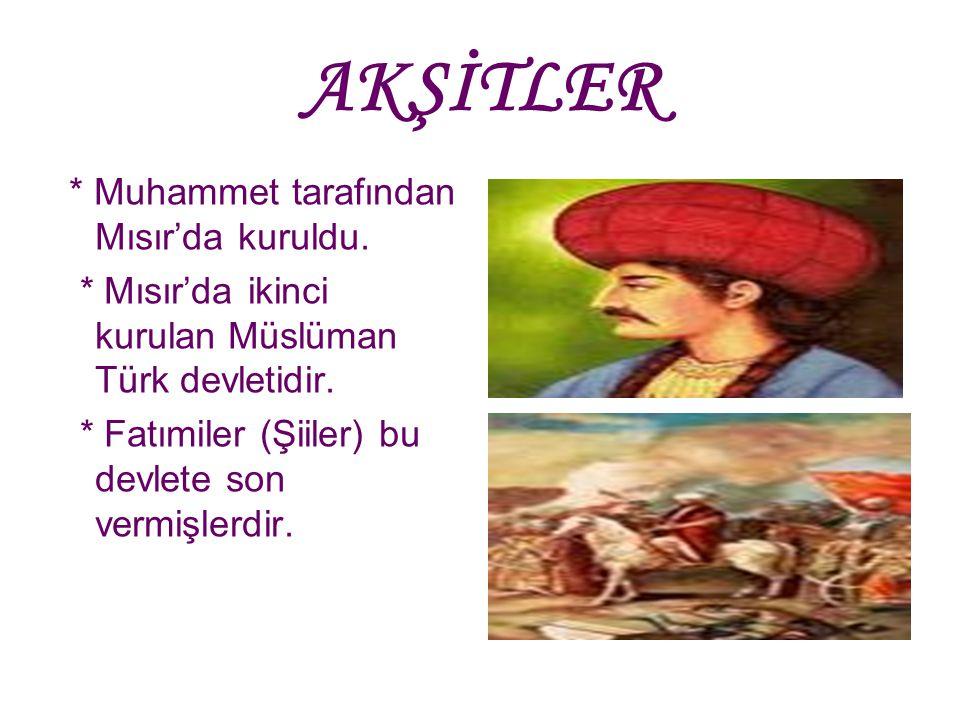 AKŞİTLER * Muhammet tarafından Mısır'da kuruldu. * Mısır'da ikinci kurulan Müslüman Türk devletidir. * Fatımiler (Şiiler) bu devlete son vermişlerdir.