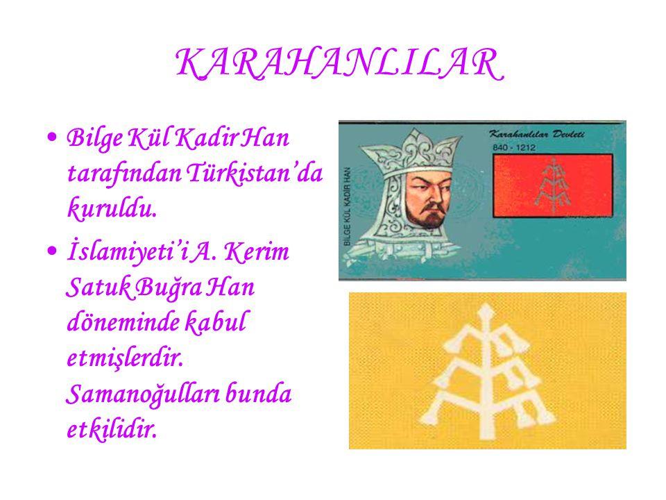 KARAHANLILAR Bilge Kül Kadir Han tarafından Türkistan'da kuruldu. İslamiyeti'i A. Kerim Satuk Buğra Han döneminde kabul etmişlerdir. Samanoğulları bun