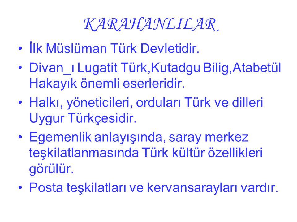 KARAHANLILAR İlk Müslüman Türk Devletidir. Divan_ı Lugatit Türk,Kutadgu Bilig,Atabetül Hakayık önemli eserleridir. Halkı, yöneticileri, orduları Türk