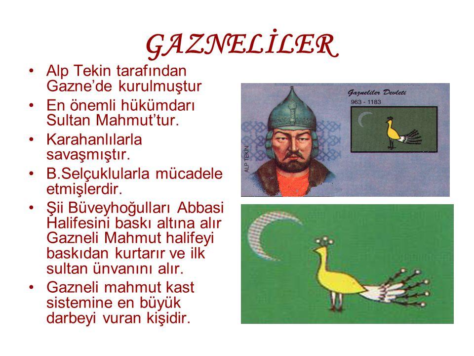 GAZNELİLER Alp Tekin tarafından Gazne'de kurulmuştur En önemli hükümdarı Sultan Mahmut'tur. Karahanlılarla savaşmıştır. B.Selçuklularla mücadele etmiş