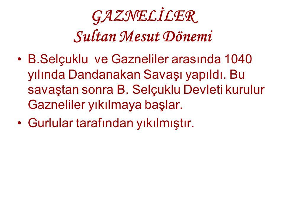 GAZNELİLER Sultan Mesut Dönemi B.Selçuklu ve Gazneliler arasında 1040 yılında Dandanakan Savaşı yapıldı. Bu savaştan sonra B. Selçuklu Devleti kurulur