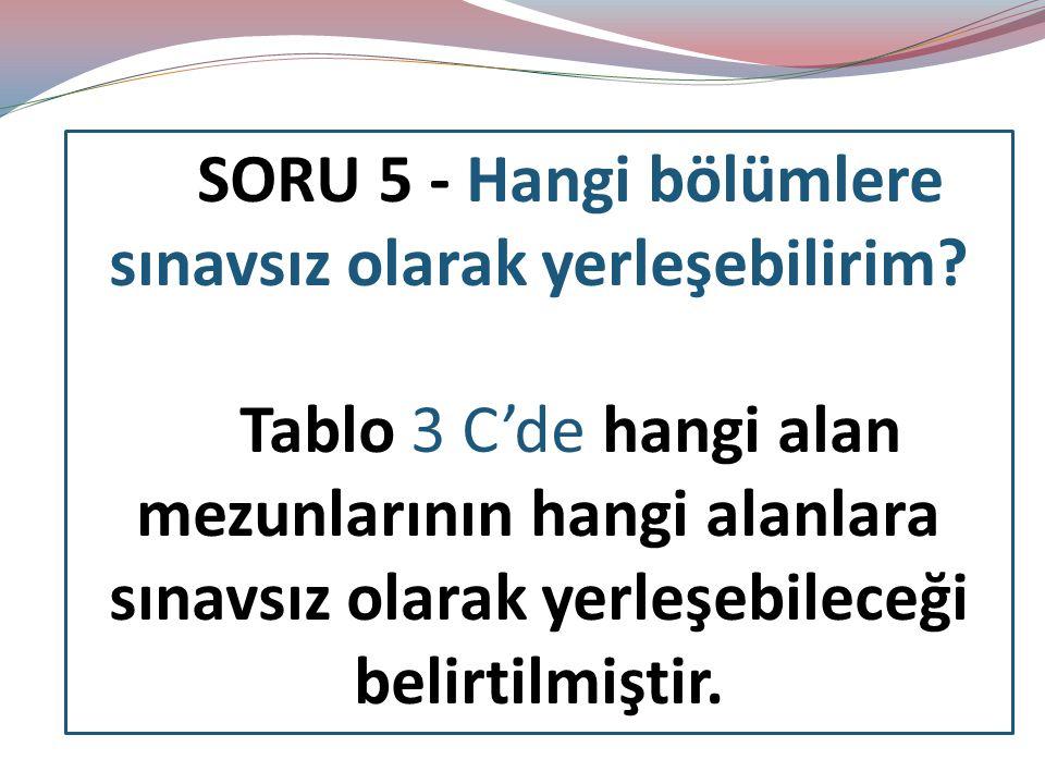 SORU 5 - Hangi bölümlere sınavsız olarak yerleşebilirim? Tablo 3 C'de hangi alan mezunlarının hangi alanlara sınavsız olarak yerleşebileceği belirtilm