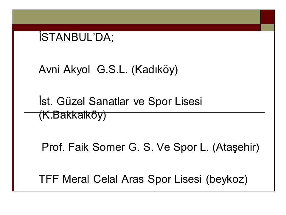 İSTANBUL'DA; Avni Akyol G.S.L. (Kadıköy) İst. Güzel Sanatlar ve Spor Lisesi (K.Bakkalköy) Prof. Faik Somer G. S. Ve Spor L. (Ataşehir) TFF Meral Celal