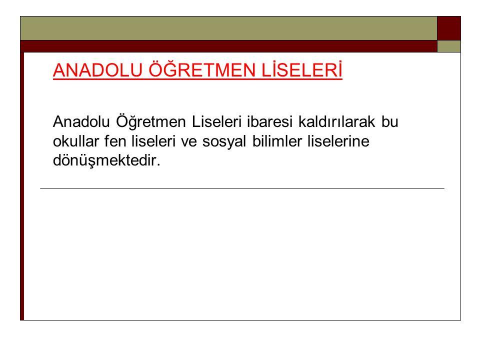 ANADOLU ÖĞRETMEN LİSELERİ Anadolu Öğretmen Liseleri ibaresi kaldırılarak bu okullar fen liseleri ve sosyal bilimler liselerine dönüşmektedir.