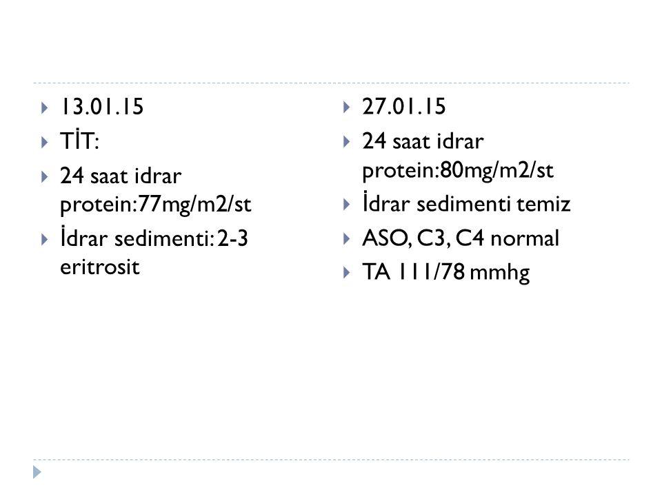  13.01.15  T İ T:  24 saat idrar protein:77mg/m2/st  İ drar sedimenti: 2-3 eritrosit  27.01.15  24 saat idrar protein:80mg/m2/st  İ drar sedimenti temiz  ASO, C3, C4 normal  TA 111/78 mmhg