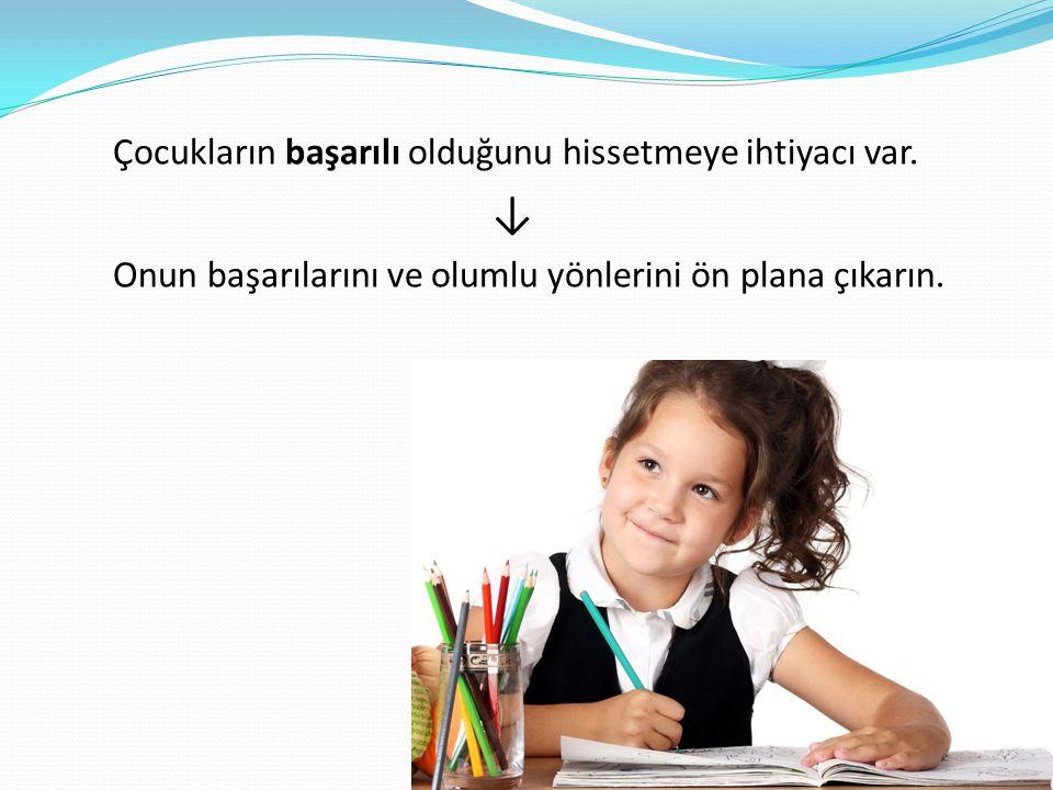 Çocukların başarılı olduğunu hissetmeye ihtiyacı var. ↓ Onun başarılarını ve olumlu yönlerini ön plana çıkarın.