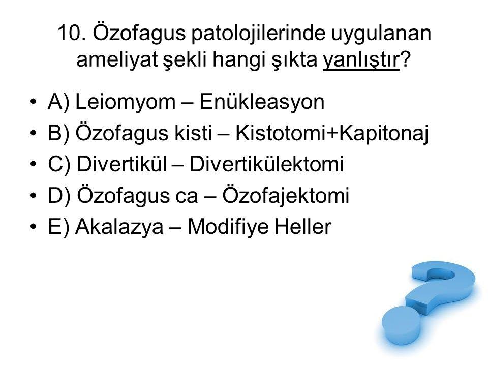 10. Özofagus patolojilerinde uygulanan ameliyat şekli hangi şıkta yanlıştır? A) Leiomyom – Enükleasyon B) Özofagus kisti – Kistotomi+Kapitonaj C) Dive