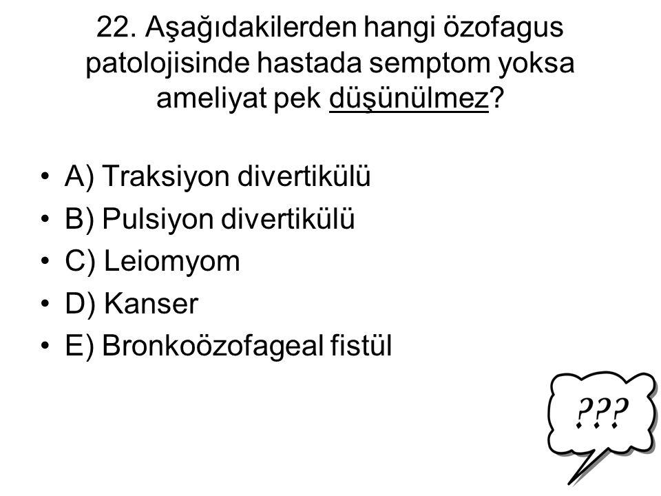 22. Aşağıdakilerden hangi özofagus patolojisinde hastada semptom yoksa ameliyat pek düşünülmez? A) Traksiyon divertikülü B) Pulsiyon divertikülü C) Le