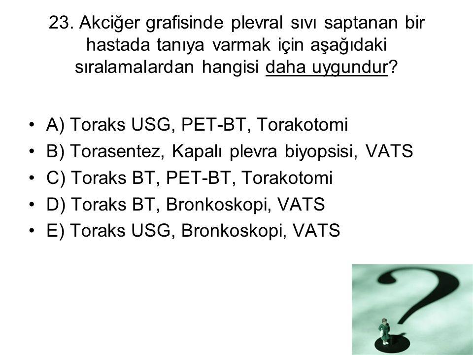 23. Akciğer grafisinde plevral sıvı saptanan bir hastada tanıya varmak için aşağıdaki sıralamalardan hangisi daha uygundur? A) Toraks USG, PET-BT, Tor
