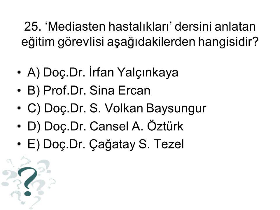 25. 'Mediasten hastalıkları' dersini anlatan eğitim görevlisi aşağıdakilerden hangisidir? A) Doç.Dr. İrfan Yalçınkaya B) Prof.Dr. Sina Ercan C) Doç.Dr
