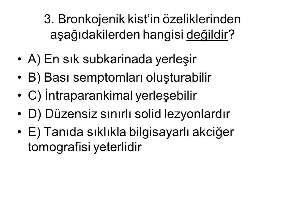 3. Bronkojenik kist'in özeliklerinden aşağıdakilerden hangisi değildir? A) En sık subkarinada yerleşir B) Bası semptomları oluşturabilir C) İntraparan