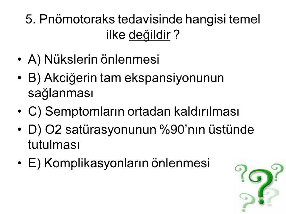 5. Pnömotoraks tedavisinde hangisi temel ilke değildir ? A) Nükslerin önlenmesi B) Akciğerin tam ekspansiyonunun sağlanması C) Semptomların ortadan ka