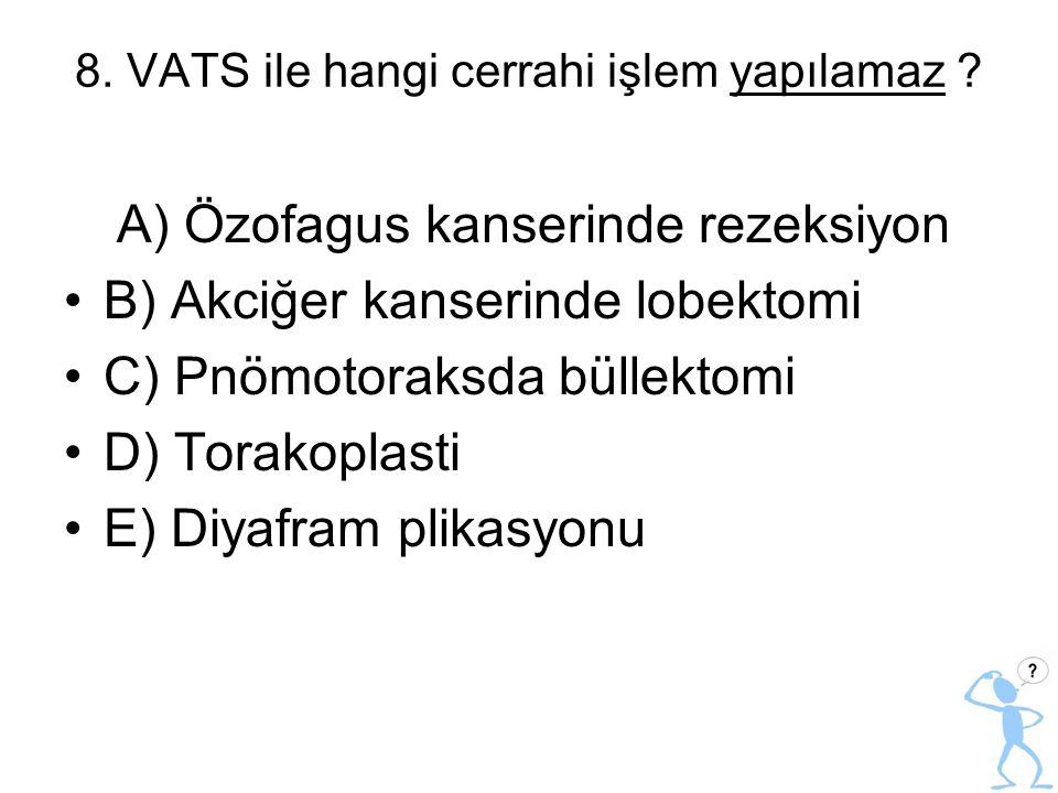 8. VATS ile hangi cerrahi işlem yapılamaz ? A) Özofagus kanserinde rezeksiyon B) Akciğer kanserinde lobektomi C) Pnömotoraksda büllektomi D) Torakopla