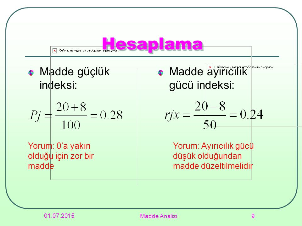 Testin Ortalama Güçlüğü P= Aritmetik ortalama / Testten alınabilecek en yüksek puan P= Soruların güçlük indeksleri toplamı / Soru sayısı 01.07.2015 Madde Analizi 10