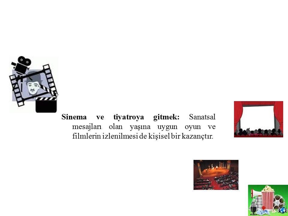 Sinema ve tiyatroya gitmek: Sanatsal mesajları olan yaşına uygun oyun ve filmlerin izlenilmesi de kişisel bir kazançtır.