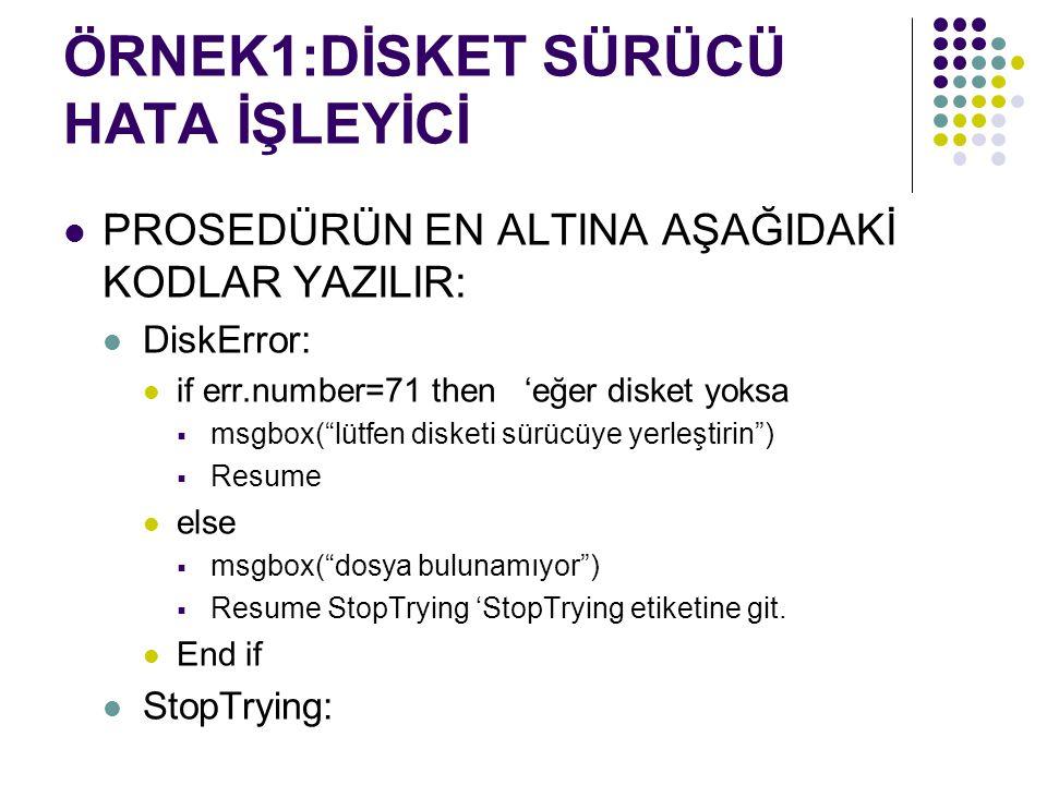 ÖRNEK1:DİSKET SÜRÜCÜ HATA İŞLEYİCİ PROSEDÜRÜN EN ALTINA AŞAĞIDAKİ KODLAR YAZILIR: DiskError: if err.number=71 then 'eğer disket yoksa  msgbox( lütfen disketi sürücüye yerleştirin )  Resume else  msgbox( dosya bulunamıyor )  Resume StopTrying 'StopTrying etiketine git.