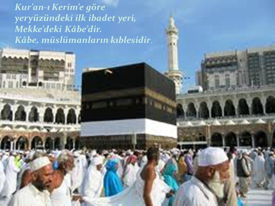 Kur'an-ı Kerim'e göre yeryüzündeki ilk ibadet yeri, Mekke'deki Kâbe'dir. Kâbe, müslümanların kıblesidir.