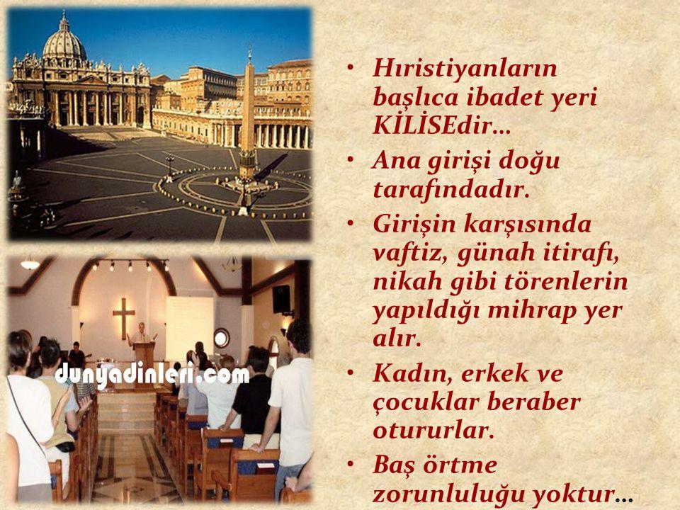 Hıristiyanların başlıca ibadet yeri KİLİSEdir… Ana girişi doğu tarafındadır. Girişin karşısında vaftiz, günah itirafı, nikah gibi törenlerin yapıldığı