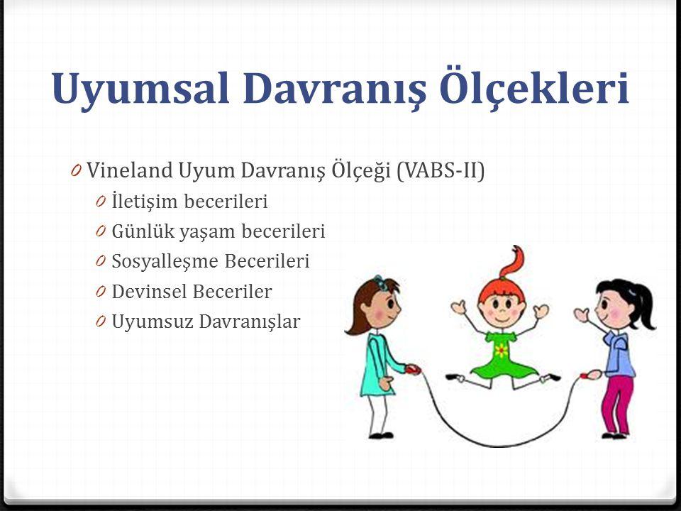 Uyumsal Davranış Ölçekleri 0 Vineland Uyum Davranış Ölçeği (VABS-II) 0 İletişim becerileri 0 Günlük yaşam becerileri 0 Sosyalleşme Becerileri 0 Devins