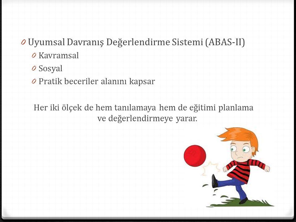 0 Uyumsal Davranış Değerlendirme Sistemi (ABAS-II) 0 Kavramsal 0 Sosyal 0 Pratik beceriler alanını kapsar Her iki ölçek de hem tanılamaya hem de eğiti