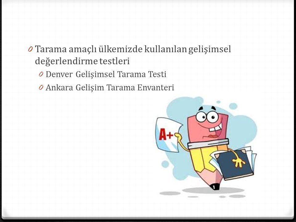 0 Tarama amaçlı ülkemizde kullanılan gelişimsel değerlendirme testleri 0 Denver Gelişimsel Tarama Testi 0 Ankara Gelişim Tarama Envanteri