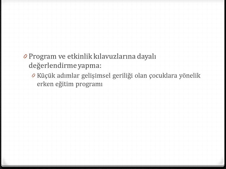 0 Program ve etkinlik kılavuzlarına dayalı değerlendirme yapma: 0 Küçük adımlar gelişimsel geriliği olan çocuklara yönelik erken eğitim programı