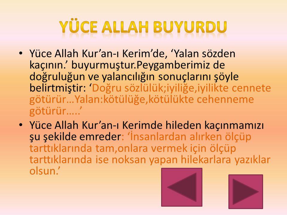 Yüce Allah Kur'an-ı Kerim'de, 'Yalan sözden kaçının.' buyurmuştur.Peygamberimiz de doğruluğun ve yalancılığın sonuçlarını şöyle belirtmiştir: 'Doğru sözlülük;iyiliğe,iyilikte cennete götürür…Yalan:kötülüğe,kötülükte cehenneme götürür…..' Yüce Allah Kur'an-ı Kerimde hileden kaçınmamızı şu şekilde emreder: 'İnsanlardan alırken ölçüp tarttıklarında tam,onlara vermek için ölçüp tarttıklarında ise noksan yapan hilekarlara yazıklar olsun.'