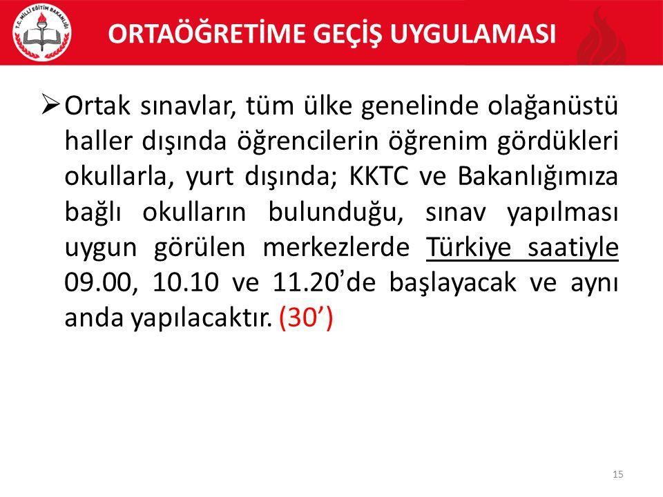 ORTAÖĞRETİME GEÇİŞ UYGULAMASI 15  Ortak sınavlar, tüm ülke genelinde olağanüstü haller dışında öğrencilerin öğrenim gördükleri okullarla, yurt dışında; KKTC ve Bakanlığımıza bağlı okulların bulunduğu, sınav yapılması uygun görülen merkezlerde Türkiye saatiyle 09.00, 10.10 ve 11.20'de başlayacak ve aynı anda yapılacaktır.