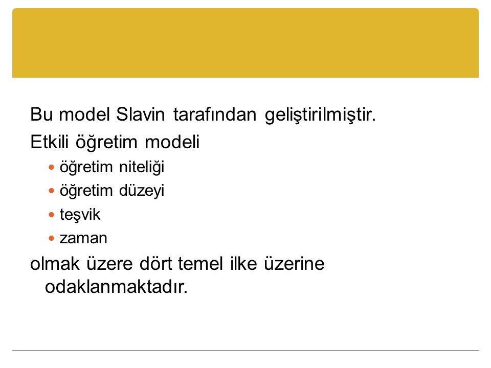 Bu model Slavin tarafından geliştirilmiştir. Etkili öğretim modeli öğretim niteliği öğretim düzeyi teşvik zaman olmak üzere dört temel ilke üzerine od