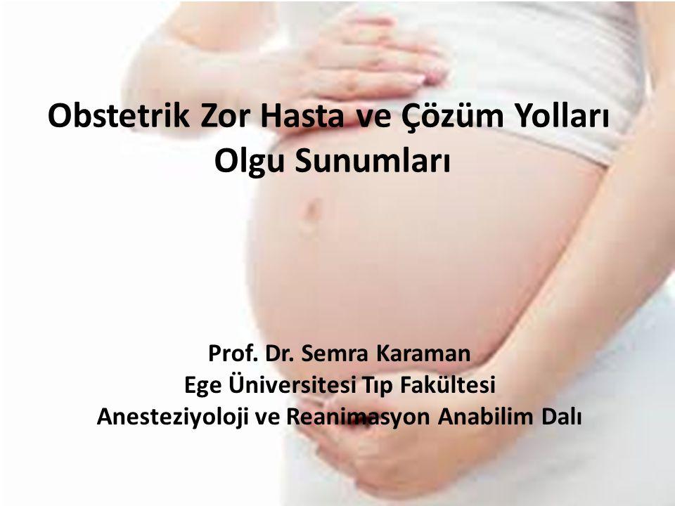 Prof. Dr. Semra Karaman Ege Üniversitesi Tıp Fakültesi Anesteziyoloji ve Reanimasyon AD Obstetrik Zor Hasta ve Çözüm Yolları Olgu Sunumları Prof. Dr.