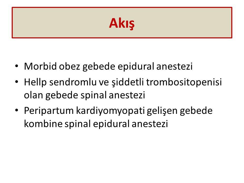 Akış Morbid obez gebede epidural anestezi Hellp sendromlu ve şiddetli trombositopenisi olan gebede spinal anestezi Peripartum kardiyomyopati gelişen gebede kombine spinal epidural anestezi