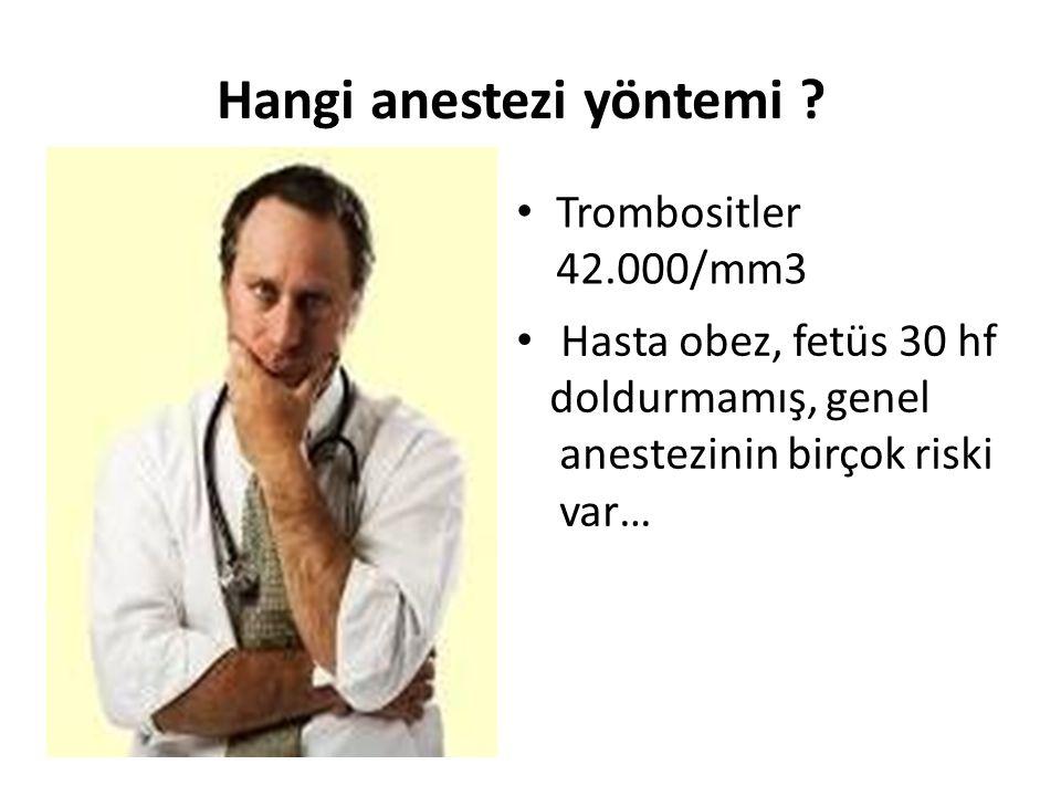 Trombositler 42.000/mm3 Hasta obez, fetüs 30 hf doldurmamış, genel anestezinin birçok riski var… Hangi anestezi yöntemi ?