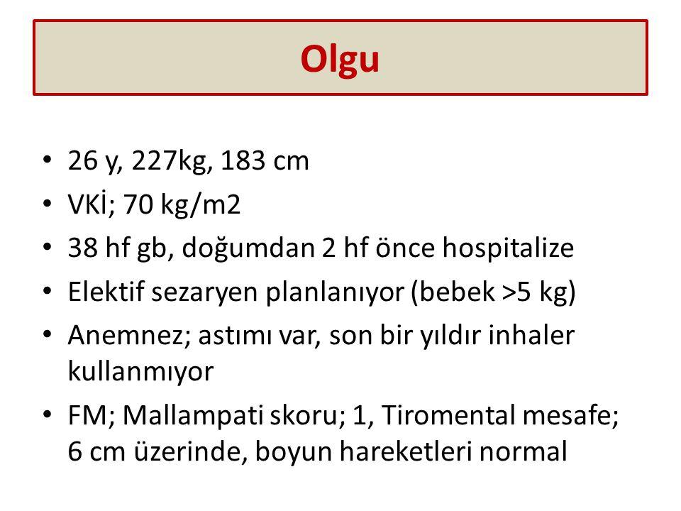 Olgu 26 y, 227kg, 183 cm VKİ; 70 kg/m2 38 hf gb, doğumdan 2 hf önce hospitalize Elektif sezaryen planlanıyor (bebek >5 kg) Anemnez; astımı var, son bi