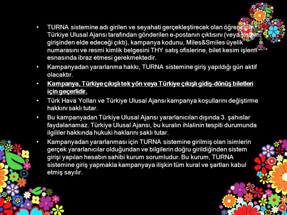 TURNA sistemine adı girilen ve seyahati gerçekleştirecek olan öğrencinin, Türkiye Ulusal Ajansı tarafından gönderilen e-postanın çıktısını (veya sistem girişinden elde edeceği çıktı), kampanya kodunu, Miles&Smiles üyelik numarasını ve resmi kimlik belgesini THY satış ofislerine, bilet kesim işlemi esnasında ibraz etmesi gerekmektedir.